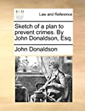 Sketch of a Plan to Prevent Crimes by John Donaldson, Esq, John Donaldson, 1170609848