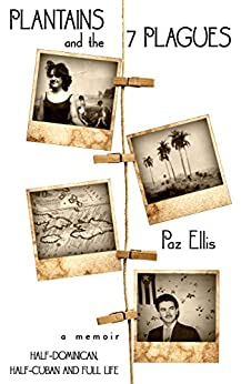 Plantains and the 7 Plagues: A Memoir:  Half-Cuban, Half-Dominican and Full Life by [Ellis, Paz]
