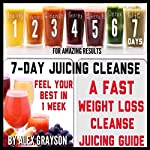 7-Day Juicing Cleanse: A Fast Weight Loss Cleanse Juicing Guide for Amazing Results | Alex Grayson