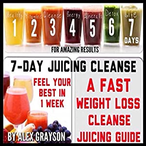 7-Day Juicing Cleanse: A Fast Weight Loss Cleanse Juicing Guide for Amazing Results Audiobook
