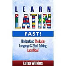 Latin: Learn Latin Fast! Understand The Latin Language & Start Talking Latin Now (Latin, Latin Language, Italian, French, German)