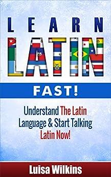 Latin: Learn Latin Fast! Understand The Latin Language