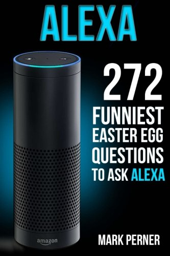 Alexa: 272 Funniest Easter Egg Questions (Amazon Echo, Amazon Dot, Amazon Alexa) pdf