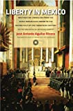 Liberty in Mexico : Writings on Liberalism from the Early Republican Period to the Second Half of the Twentieth Century, Rivera, Jose Antonio Aguilar, 0865978425