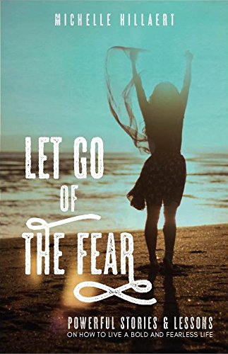 Read Online Let Go of the Fear: Powerful Stories & Lessons on How to Live a Bold and Fearless Life PDF