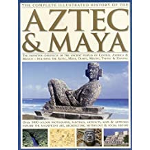The Complete Illustrated History of the Aztec & Maya: The Definitive Chronicle Of The Ancient Peoples Of Central America And Mexico Including The Aztec, Maya, Olmec, Mixtec, Toltec And Zapotec
