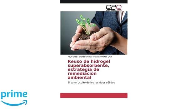 Reuso de hidrogel superabsorbente, estrategia de remediación ambiental: El valor oculto de los residuos sólidos (Spanish Edition): Raymundo Sánchez Orozco, ...