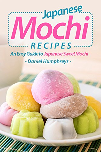 Japanese Mochi Recipes: An Easy Guide to Japanese Sweet Mochi by Daniel Humphreys