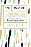 Gratitude Journal: 100 Days Of Gratefulness: Be Happier, Healthier And More Fulfilled In Less Than 10 Minutes A Day