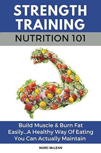 Strength Training Nutrition 101: Build Muscle & Burn Fat Easily...A Healthy Way Of Eating You Can Actually Maintain (Strength Training 101) (Best Muscle Building Plan)