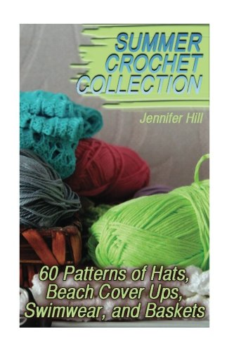 Summer Crochet Collection: 60 Patterns of Hats, Beach Cover Ups, Swimwear, and Baskets: (Crochet Patterns, Crochet Stitches) (Crochet - Summer Crochet Patterns