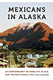 "Sara Komarnisky, ""Mexicans in Alaska: An Ethnography of Mobility, Place, and Transnational Life"" (U Nebraska Press, 2018)"