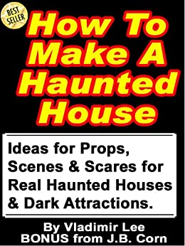 How To Make A Haunted House - Ideas for Props, Scenes & Scares for Real Haunted Houses & How to Build a Portable, Modular, Dark Attraction by [Lee, Vladimir, Corn, J.B.]