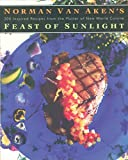 Norman Van Akens Feast of Sunlight: 200 Inspired Recipes from the Master of New World Cuisine