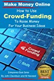 How To Use Crowd-Funding To Raise Money For Your Business Ideas (Make Money Online)