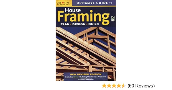 Ultimate Guide to House Framing: John D. Wagner, Home Improvement ...