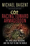 Racing Toward Armageddon: The Three Great Religions and the Plot to End the World