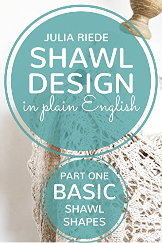 Shawl Design in Plain English: Basic Shawl Shapes: How to design your own knitted shawls including pattern templates for square, rectangle and triangle shawls