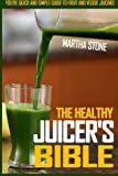 juicer bible - The Healthy Juicer's Bible: You're Quick and Simple Guide To Fruit and Veggie Juicing!