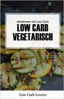 Low Carb Vegetarisch: Vegetarisch kochen und abnehmen mit Low Carb