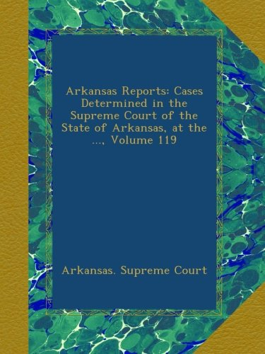 Arkansas Reports: Cases Determined in the Supreme Court of the State of Arkansas, at the ..., Volume 119 pdf