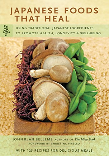 Japanese Foods That Heal: Using Traditional Japanese Ingredients to Promote Health, Longevity, & Well-Being (with 125 recipes)