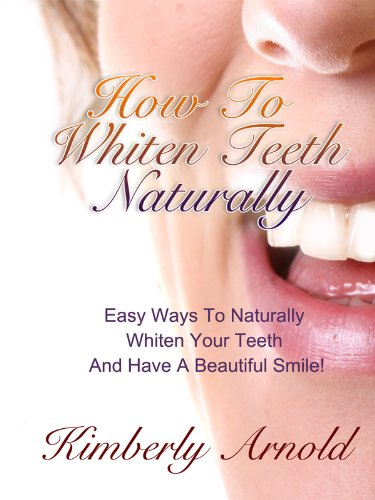 How To Whiten Teeth Naturally - Easy Ways To Naturally Whiten Your Teeth And Have A Beautiful Smile! by [Arnold, Kimberly]