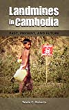 Landmines in Cambodia: Past, Present, and Future, Wade C. Roberts, 1604977612