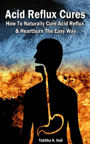Acid Reflux Cures - How To Naturally Cure Acid Reflux & Heartburn The Easy Way