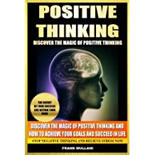 POSITIVE THINKING - Discover The Magic of Positive Thinking and How to Achieve Your Goals and Succeed in Life - Stop Negative Thinking and Relieve Stress ... and Inspirational Books Series Book 2)
