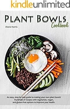 Plant Bowls Cookbook: An easy, step by step guide to making your own plant bowls! Hundreds of recipes with vegetarian, vegan, and gluten-free options to improve your health.