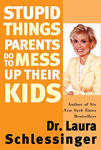 Stupid Things Parents Do To Mess Up Their Kids: Don't Have Them If You Won't Raise Them by Schlessinger, Laura