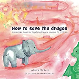 How to save the dragon: Instrument book for teaching impulse control to children by [Matthews, Madeleine]