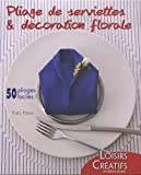 Pliage de serviettes & décoration florale : 50 pliages faciles !