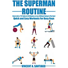 The Superman Routine: How to Get a 'Fit' Body in 30 Minutes or Less Without Going to The Gym!: Quick and Easy Workouts For Busy Guys