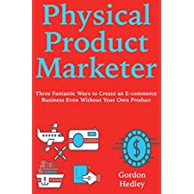 Physical Product Marketer: Three Fantastic Ways to Create an E-commerce Business Even Without Your Own Product