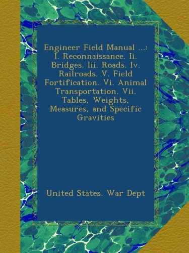 Read Online Engineer Field Manual ...: I. Reconnaissance. Ii. Bridges. Iii. Roads. Iv. Railroads. V. Field Fortification. Vi. Animal Transportation. Vii. Tables, Weights, Measures, and Specific Gravities pdf