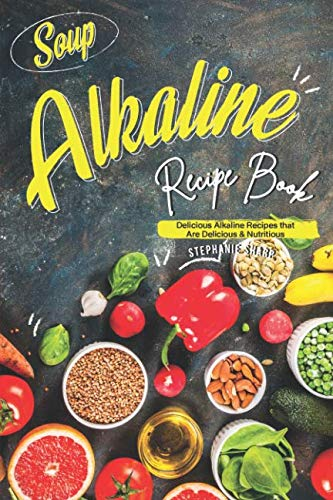 Soup Alkaline Recipe Book: Delicious Alkaline Recipes that Are Delicious & Nutritious