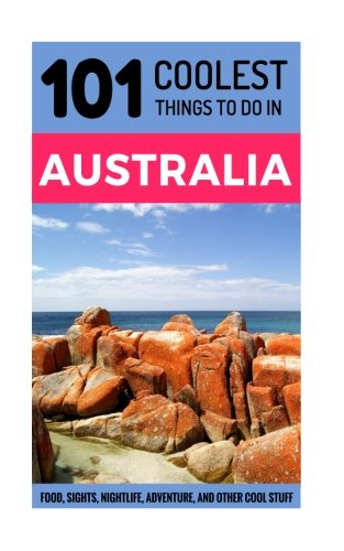 Australia Travel Guide: 101 Coolest Things to Do in Australia (Backpacking Australia, Budget Travel Australia, Melbourne, Sydney, Perth, Tasmania, Adelaide)