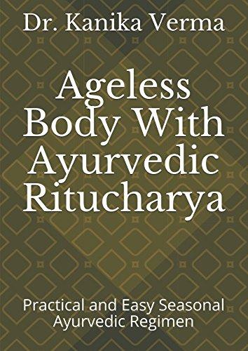 Ageless Body With Ayurvedic Ritucharya: Practical and Easy Seasonal Ayurvedic Regimen (Swasthyavritta)