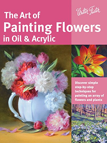 Still Life Oil Painting Flowers (The Art of Painting Flowers in Oil & Acrylic: Discover simple step-by-step techniques for painting an array of flowers and plants (Collector's Series))