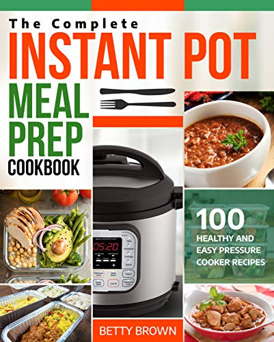 The Complete Instant Pot Meal Prep Cookbook: 100 Healthy and Easy Pressure Cooker Recipes by Betty Brown