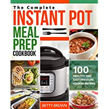 The Complete Instant Pot Meal Prep Cookbook: 100 Healthy and Easy Pressure Cooker Recipes