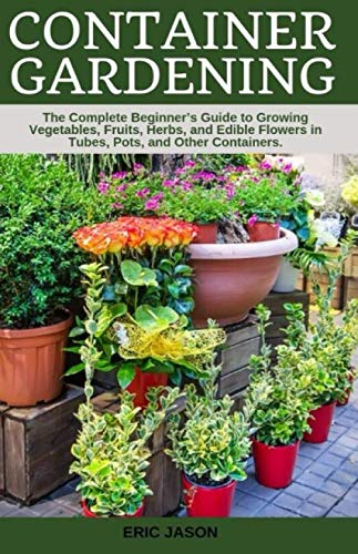 Container Gardening: A Complete Beginner's Guide to Growing Vegetables, Fruits, Herbs, and Edible Flowers in Tubes, Pot, and Other Containers