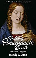 Falling Pomegranate Seeds: The Duty of Daughters (The Katherine of Aragon Story Book 1)