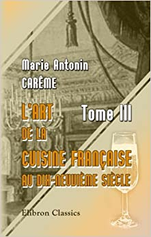 Marie Antonin Carême - L'art De La Cuisine Française Au Dix-neuvième Siècle: Tome 3