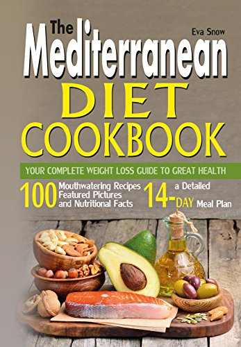 The Mediterranean Diet Cookbook: Your Complete Weight Loss Guide to Great Health: 100 Mouthwatering Recipes Featuring Pictures, Nutritional Facts, and a 14-Day Meal Plan by Eva Snow