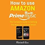 How to Use Amazon Prime Music: The Complete Guide to Getting the Most Out of Prime Music | Mitchell Rios