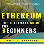 Ethereum: Ultimate Beginner's Guide to Learn and Invest in Ethereum | James C. Anderson