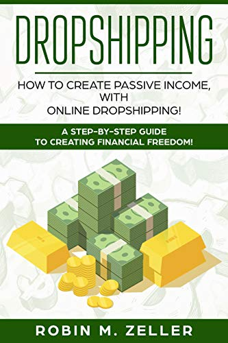 Dropshipping: How to Create Passive Income with Online Dropshipping!  A Step-by-Step Guide to Creating Financial Freedom! (Best Low Overhead Business To Start)